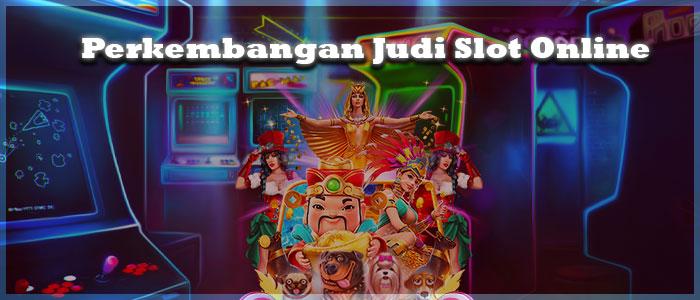 Perkembangan Judi Slot Online Dewasa Kini